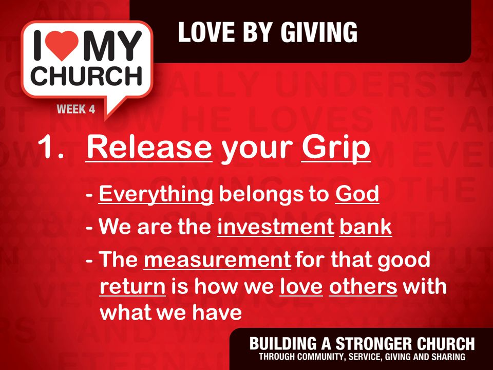 1.Release your Grip - Everything belongs to God - We are the investment bank - The measurement for that good return is how we love others with what we have