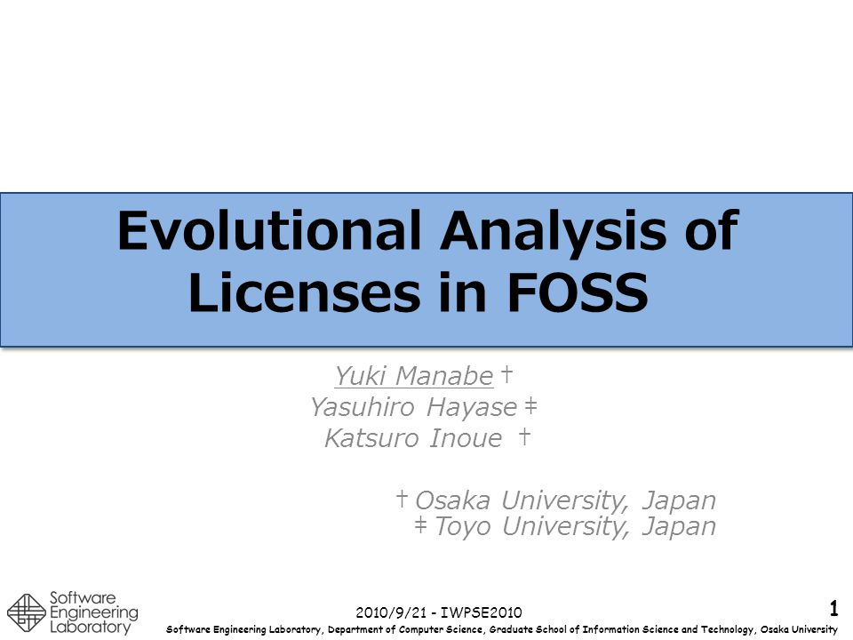 Software Engineering Laboratory, Department of Computer Science, Graduate School of Information Science and Technology, Osaka University Overview Statistical study on the evolution of licenses on Free Open Source Software(FOSS) – Analyzing the licenses in FreeBSD, OpenBSD, Eclipse and ArgoUML during the course of their evolution Licenses can sometimes drastically change between releases Kernel also have Great License Shifts 2010/9/21 - IWPSE2010Yuki Manabe, Yasuhiro Hayase and Katsuro Inoue 2