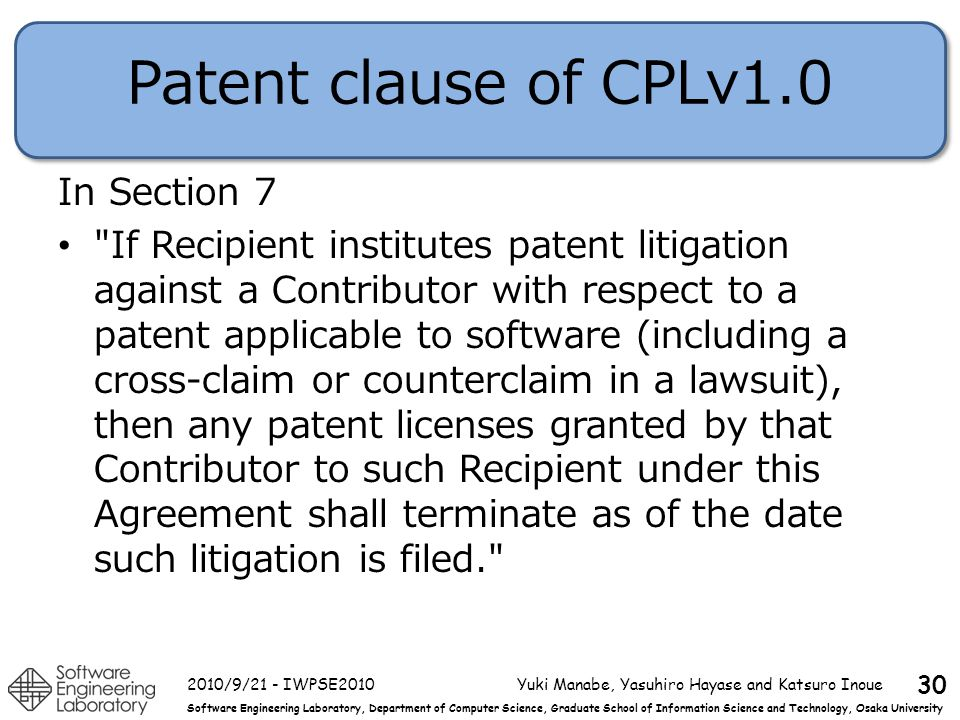 Software Engineering Laboratory, Department of Computer Science, Graduate School of Information Science and Technology, Osaka University Patent clause of CPLv1.0 In Section 7 If Recipient institutes patent litigation against a Contributor with respect to a patent applicable to software (including a cross-claim or counterclaim in a lawsuit), then any patent licenses granted by that Contributor to such Recipient under this Agreement shall terminate as of the date such litigation is filed. 2010/9/21 - IWPSE2010Yuki Manabe, Yasuhiro Hayase and Katsuro Inoue 30