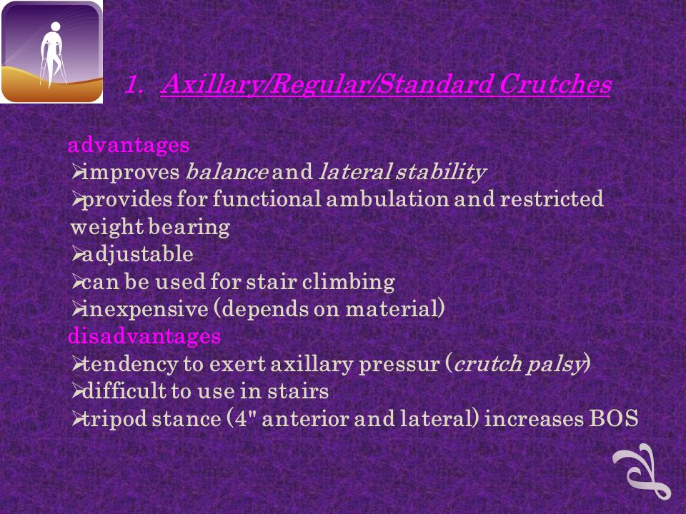 1.Axillary/Regular/Standard Crutches advantages  improves balance and lateral stability  provides for functional ambulation and restricted weight bearing  adjustable  can be used for stair climbing  inexpensive (depends on material) disadvantages  tendency to exert axillary pressur (crutch palsy)  difficult to use in stairs  tripod stance (4 anterior and lateral) increases BOS