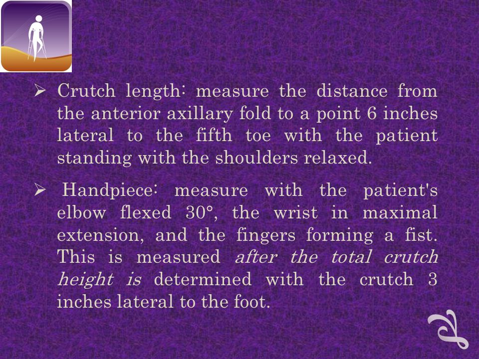  Crutch length: measure the distance from the anterior axillary fold to a point 6 inches lateral to the fifth toe with the patient standing with the shoulders relaxed.