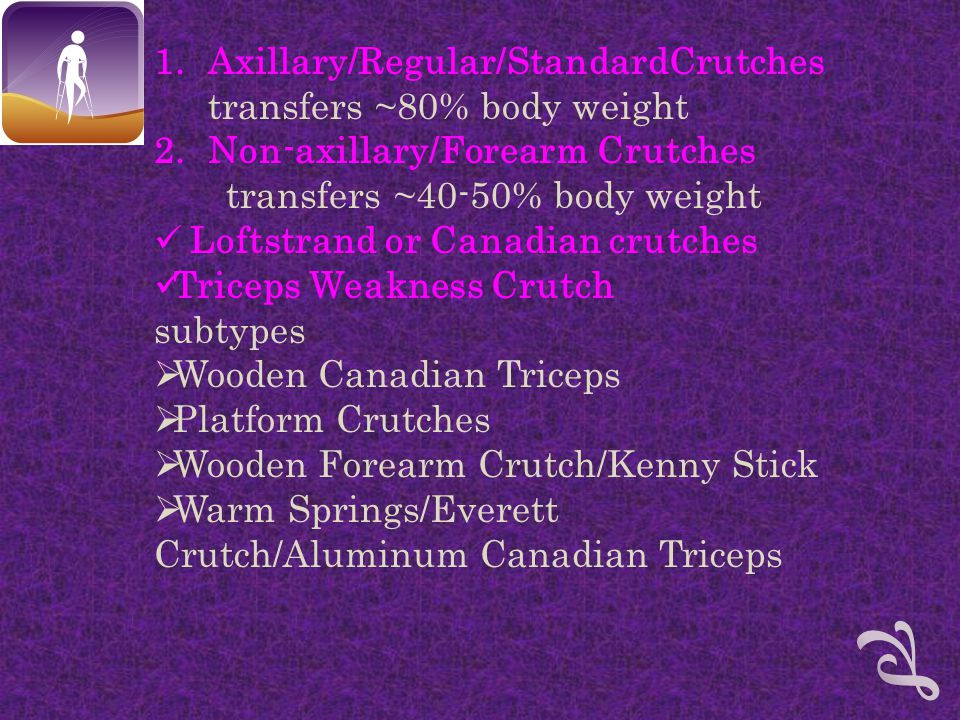 1.Axillary/Regular/StandardCrutches transfers ~80% body weight 2.Non-axillary/Forearm Crutches transfers ~40-50% body weight Loftstrand or Canadian crutches Triceps Weakness Crutch subtypes  Wooden Canadian Triceps  Platform Crutches  Wooden Forearm Crutch/Kenny Stick  Warm Springs/Everett Crutch/Aluminum Canadian Triceps