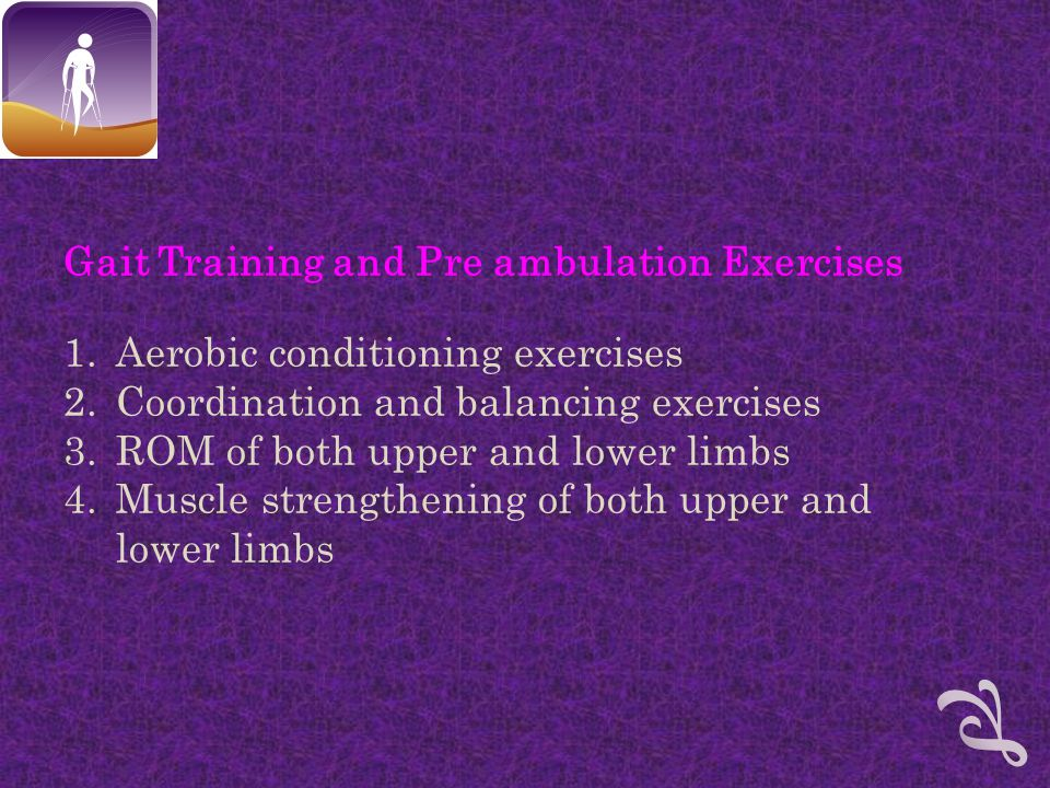 Gait Training and Pre ambulation Exercises 1.Aerobic conditioning exercises 2.Coordination and balancing exercises 3.ROM of both upper and lower limbs 4.Muscle strengthening of both upper and lower limbs