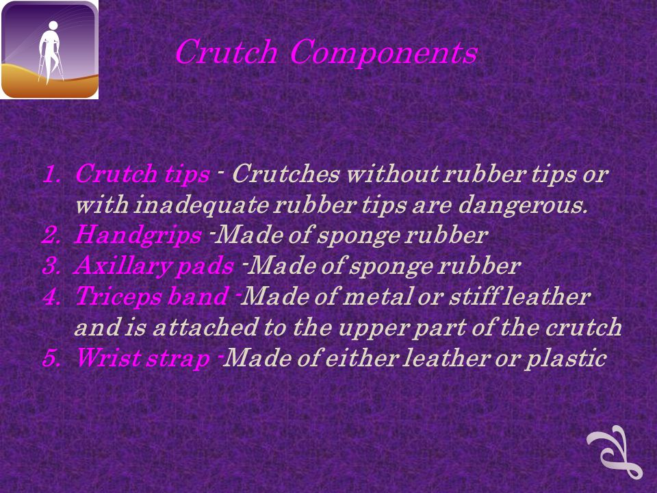 Crutch Components 1.Crutch tips - Crutches without rubber tips or with inadequate rubber tips are dangerous.