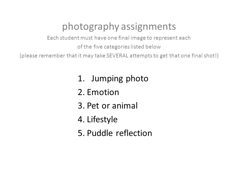 photography assignments Each student must have one final image to represent each of the five categories listed below (please remember that it may take SEVERAL attempts to get that one final shot!) 1.Jumping photo 2.Emotion 3.Pet or animal 4.Lifestyle 5.Puddle reflection