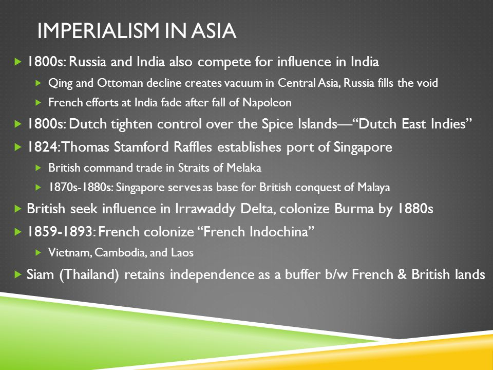 IMPERIALISM IN ASIA  1800s: Russia and India also compete for influence in India  Qing and Ottoman decline creates vacuum in Central Asia, Russia fills the void  French efforts at India fade after fall of Napoleon  1800s: Dutch tighten control over the Spice Islands— Dutch East Indies  1824: Thomas Stamford Raffles establishes port of Singapore  British command trade in Straits of Melaka  1870s-1880s: Singapore serves as base for British conquest of Malaya  British seek influence in Irrawaddy Delta, colonize Burma by 1880s  1859-1893: French colonize French Indochina  Vietnam, Cambodia, and Laos  Siam (Thailand) retains independence as a buffer b/w French & British lands