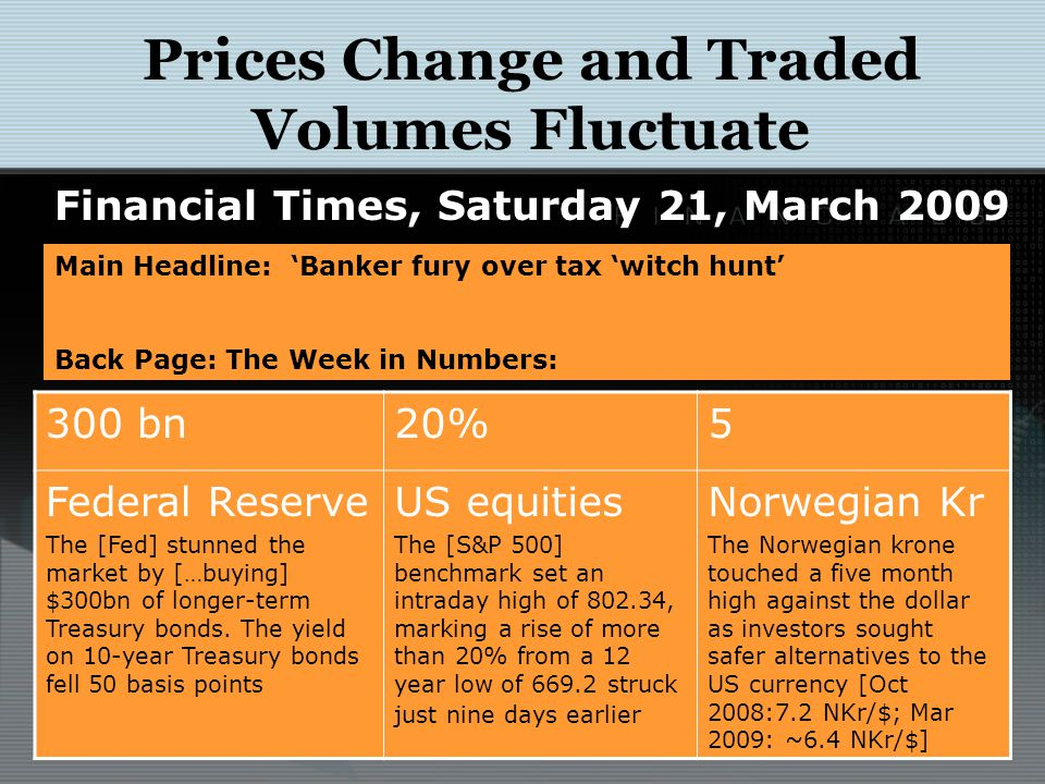 Prices Change and Traded Volumes Fluctuate Financial Times, Saturday 21, March 2009 Main Headline: 'Banker fury over tax 'witch hunt' Back Page: The W