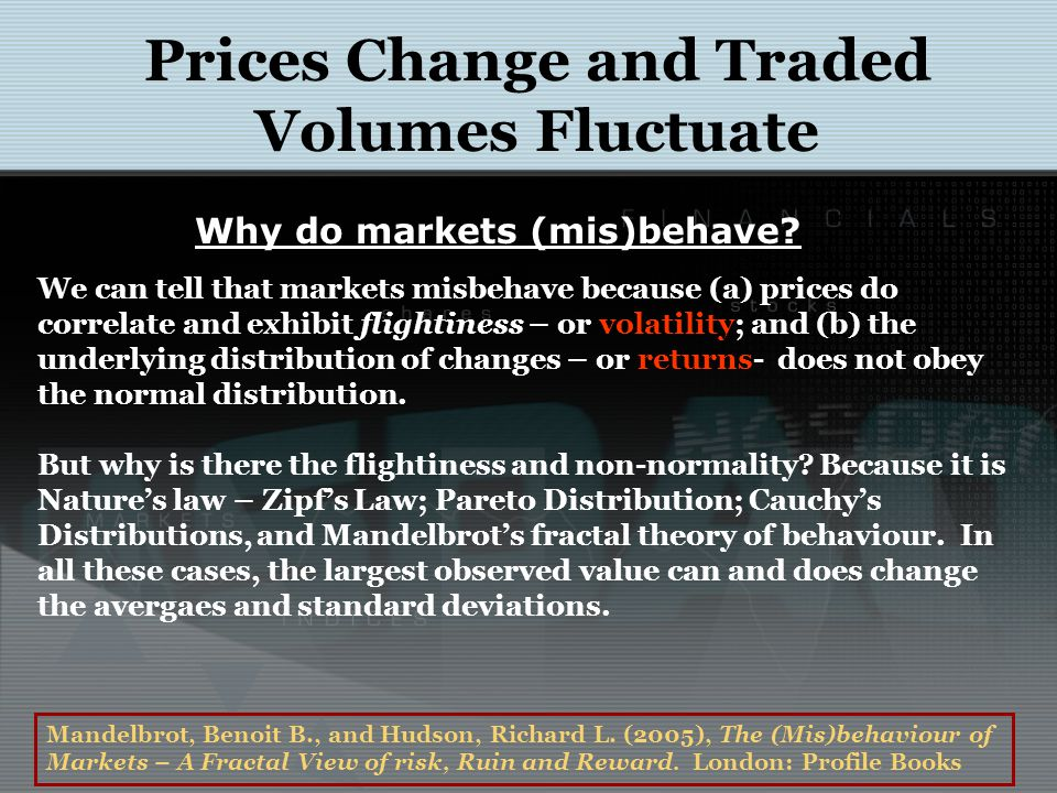 Prices Change and Traded Volumes Fluctuate We can tell that markets misbehave because (a) prices do correlate and exhibit flightiness – or volatility;