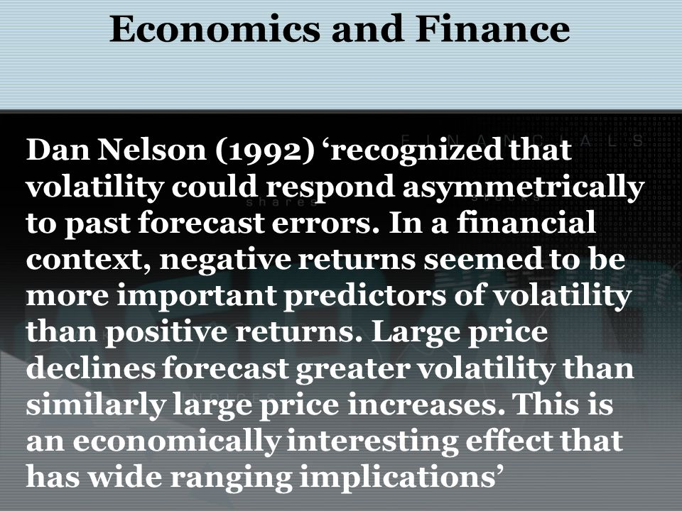 Economics and Finance Dan Nelson (1992) 'recognized that volatility could respond asymmetrically to past forecast errors. In a financial context, nega