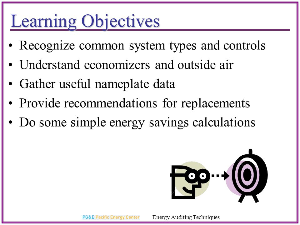 Key Points to Remember Economizers fail frequently and make a big difference in CA climates HVAC units are sized for design-day conditions, but typically operate at 40-50% load Calculating unitary HVAC annual energy use: Energy (kWh/yr ) = [Capacity (kBtu/h) *hours (hr)] / SEER Evaporative pre-cooling can yield big savings in dry climates Record the entire model number from HVAC units DCV provides savings for building with variable occupancies Energy Auditing Techniques