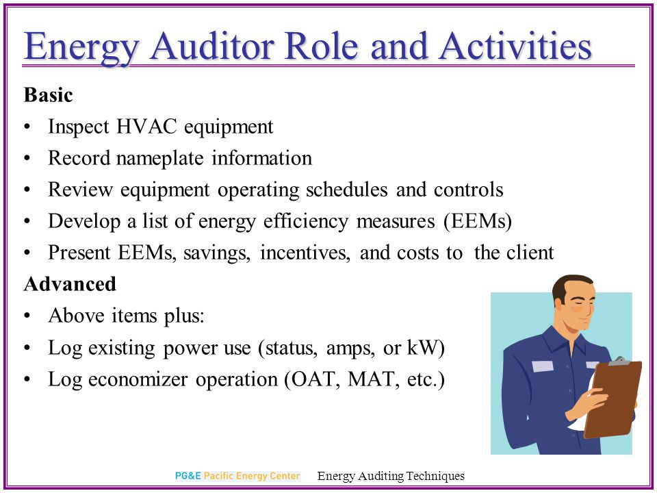 References and Resources Energy Auditing Techniques PG&E http://www.pge.com/mybusiness/PG&E http://www.pge.com/mybusiness/http://www.pge.com/mybusiness/ Database for Energy Efficiency Resources http://www.deeresources.comDatabase for Energy Efficiency Resources http://www.deeresources.com http://www.deeresources.com CEC Guide to Preparing Feasibility Studies for Energy Efficiency Projects www.energy.ca.gov/efficiencyCEC Guide to Preparing Feasibility Studies for Energy Efficiency Projects www.energy.ca.gov/efficiencywww.energy.ca.gov/efficiency Consortium for Energy Efficiency(guidelines for specifying EERs & rough costs/savings) www.cee1.orgConsortium for Energy Efficiency(guidelines for specifying EERs & rough costs/savings) www.cee1.orgwww.cee1.org Energy Design Resources www.energydesignresources.comEnergy Design Resources www.energydesignresources.comwww.energydesignresources.com Washington State University (calculators & other resources) www.energyexperts.orgWashington State University (calculators & other resources) www.energyexperts.org www.energyexperts.org