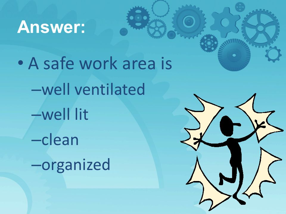 Answer: A safe work area is – well ventilated – well lit – clean – organized