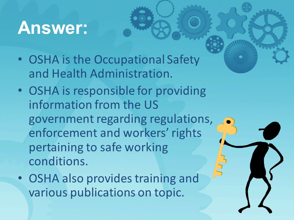 Answer: OSHA is the Occupational Safety and Health Administration.