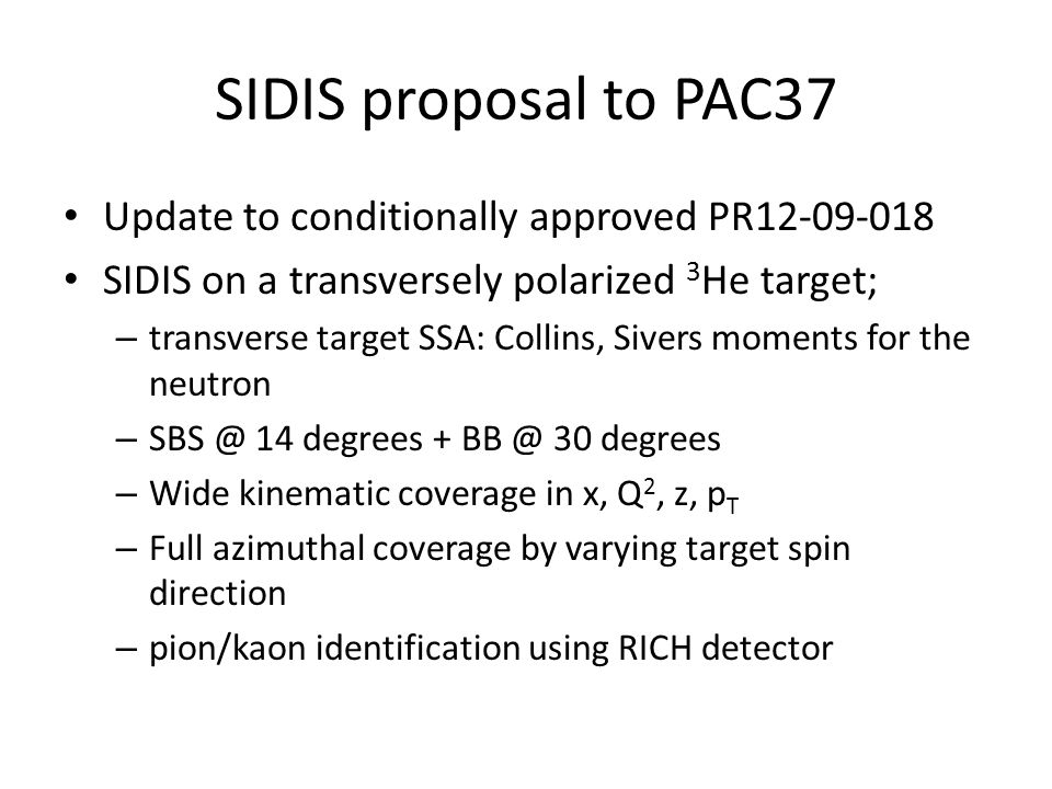 SIDIS proposal to PAC37 Update to conditionally approved PR12-09-018 SIDIS on a transversely polarized 3 He target; – transverse target SSA: Collins, Sivers moments for the neutron – SBS @ 14 degrees + BB @ 30 degrees – Wide kinematic coverage in x, Q 2, z, p T – Full azimuthal coverage by varying target spin direction – pion/kaon identification using RICH detector