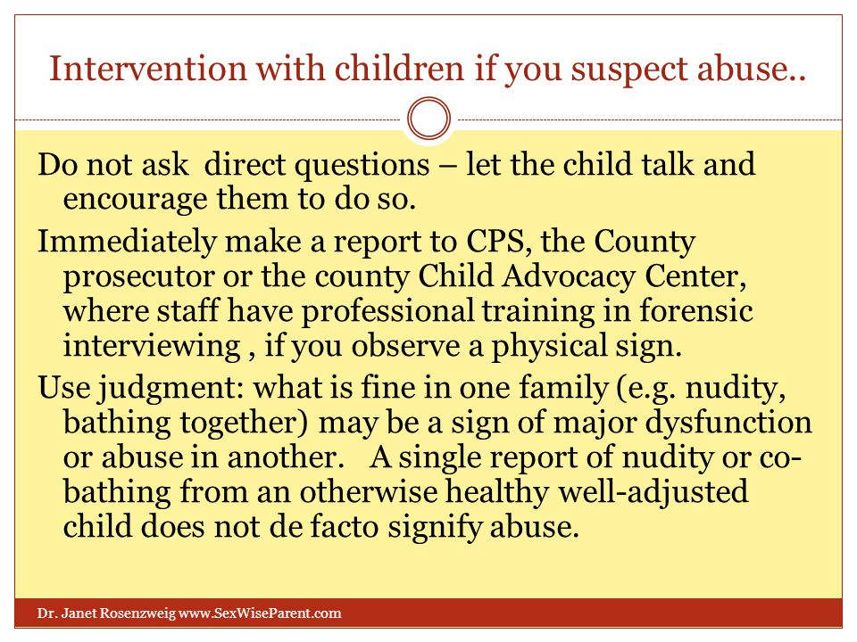 Intervention with children if you suspect abuse.. Dr. Janet Rosenzweig www.SexWiseParent.com Do not ask direct questions – let the child talk and enco
