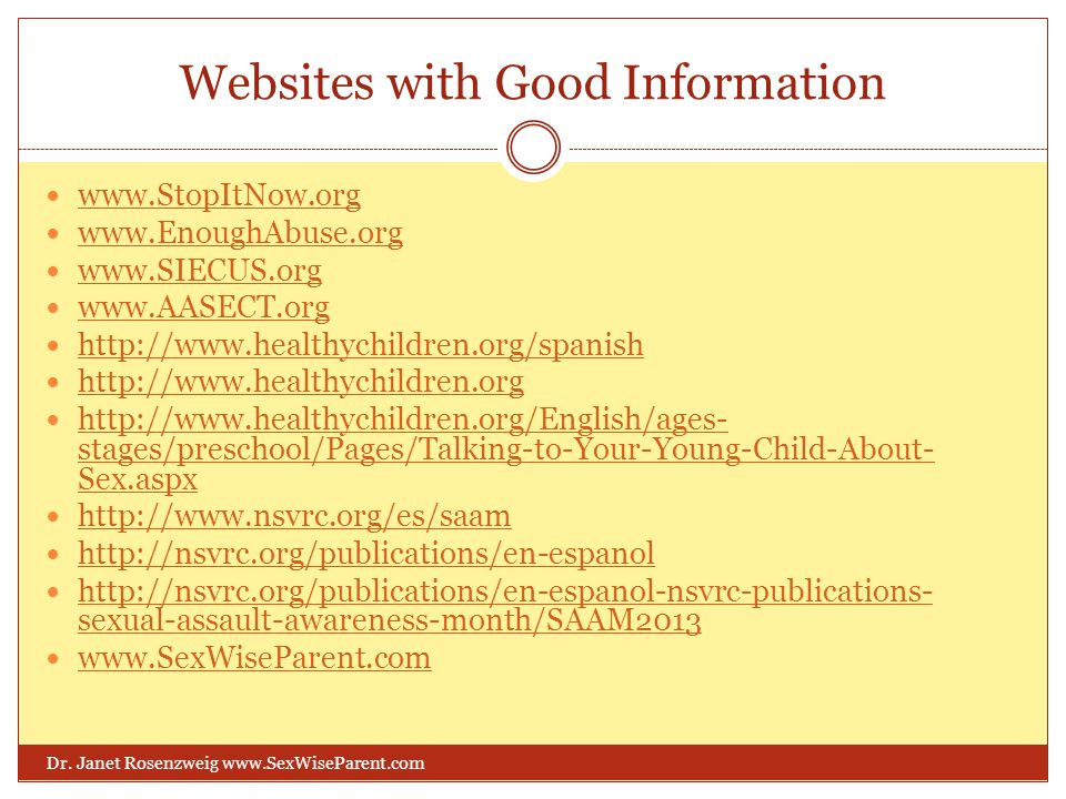 Websites with Good Information www.StopItNow.org www.EnoughAbuse.org www.SIECUS.org www.AASECT.org http://www.healthychildren.org/spanish http://www.h