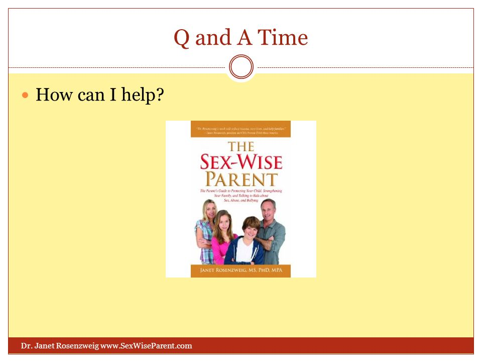 Q and A Time Dr. Janet Rosenzweig www.SexWiseParent.com How can I help