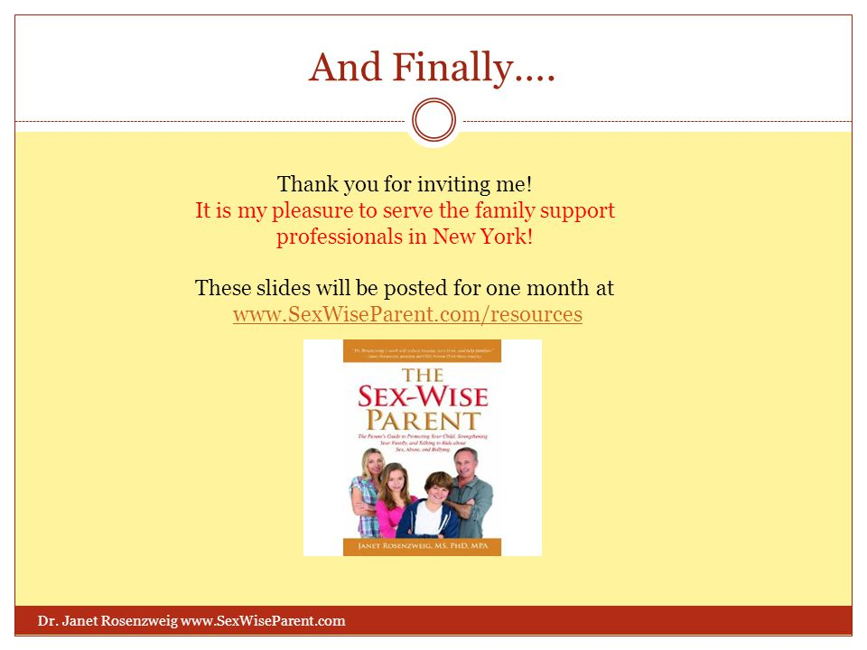 And Finally…. Dr. Janet Rosenzweig www.SexWiseParent.com Thank you for inviting me! It is my pleasure to serve the family support professionals in New