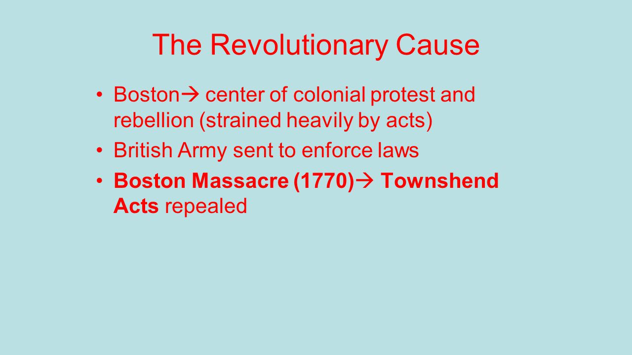 The Revolutionary Cause Boston  center of colonial protest and rebellion (strained heavily by acts) British Army sent to enforce laws Boston Massacre (1770)  Townshend Acts repealed