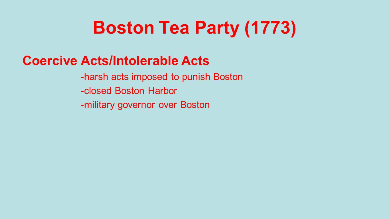 Boston Tea Party (1773) Coercive Acts/Intolerable Acts -harsh acts imposed to punish Boston -closed Boston Harbor -military governor over Boston