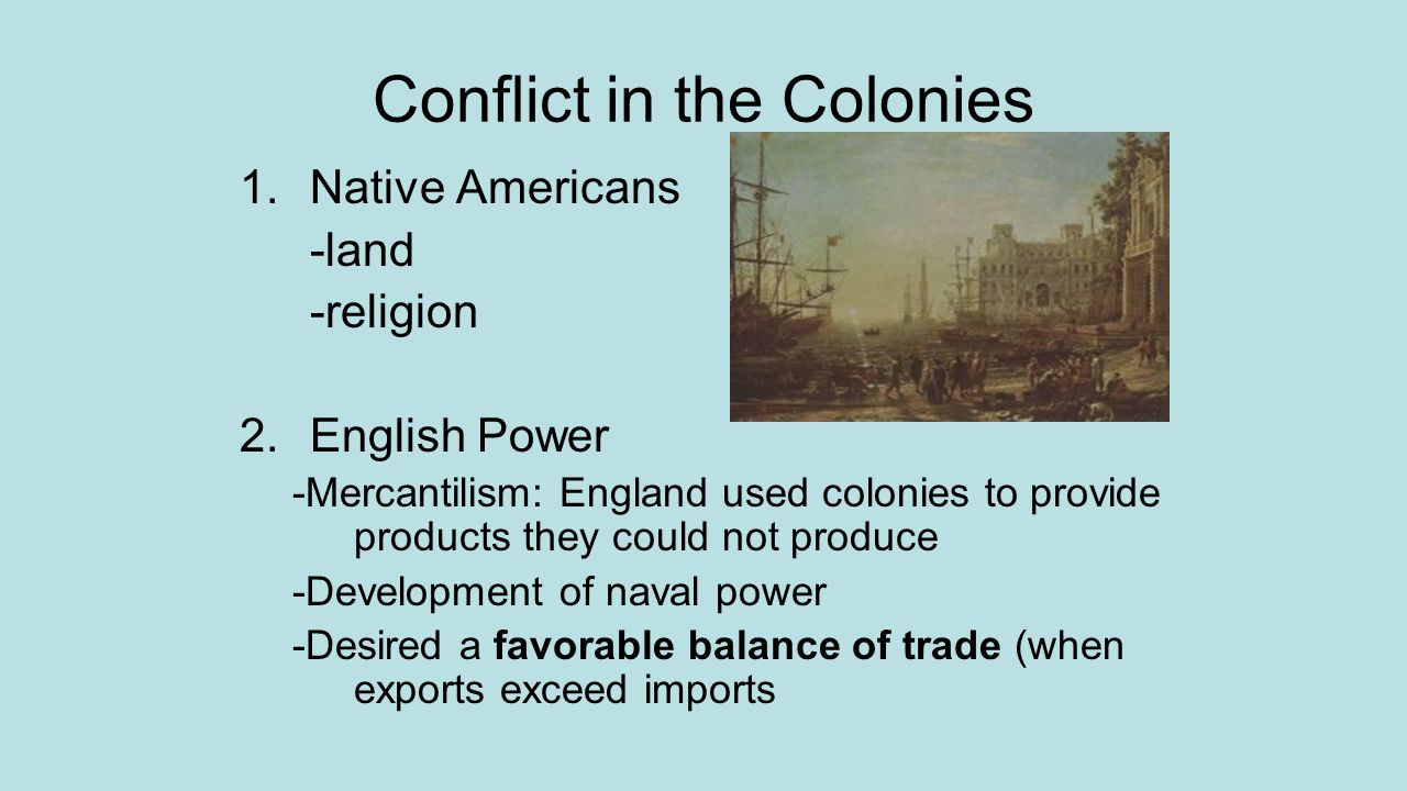 Conflict Continued 3.Navigation Acts of 1660 and 1663 -Passed to protect English mercantilism -Colonists were forced to use English ships and trade directly with England 4.Parliament forces James II out of power -Demonstrates that Parliament has final say 5.Monarchy changes colonies -Enforce and tighten navigation acts -Parliament kept the right to veto any colonial laws