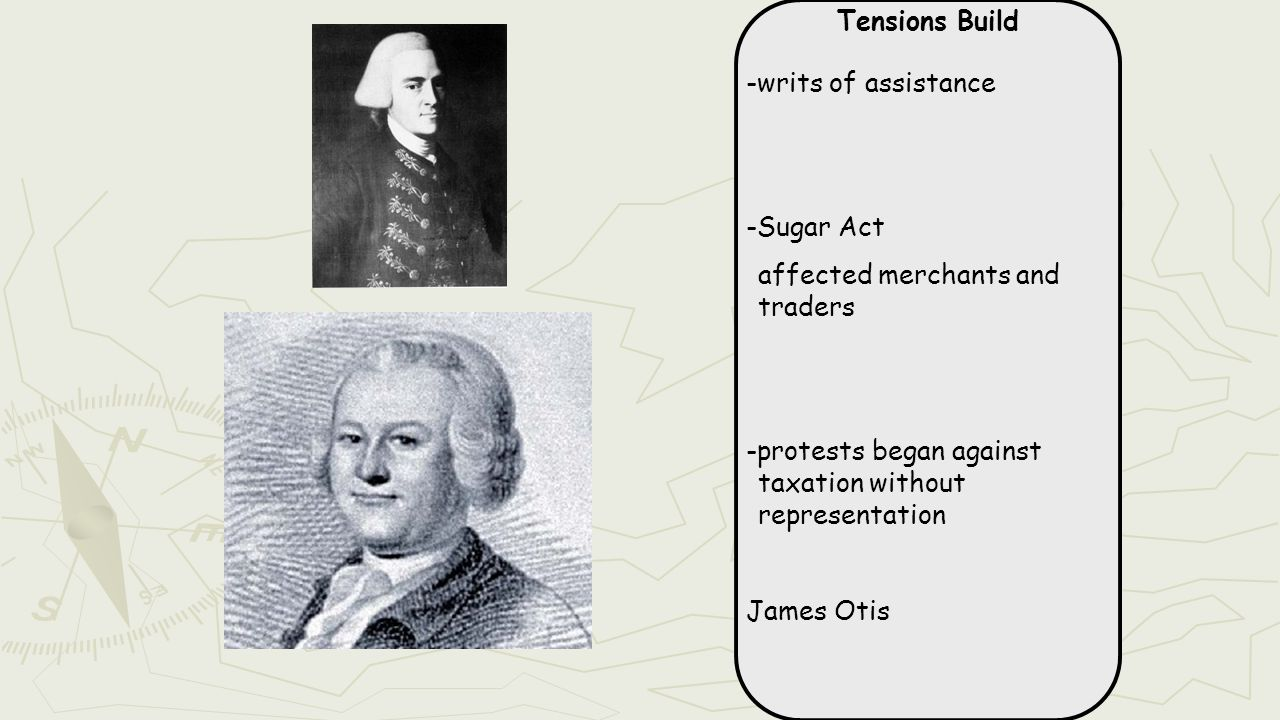 Tensions Build -writs of assistance -Sugar Act affected merchants and traders -protests began against taxation without representation James Otis