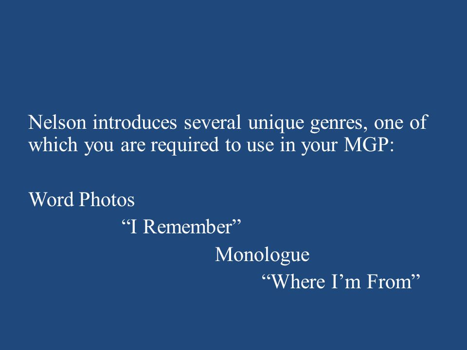 Nelson introduces several unique genres, one of which you are required to use in your MGP: Word Photos I Remember Monologue Where I'm From