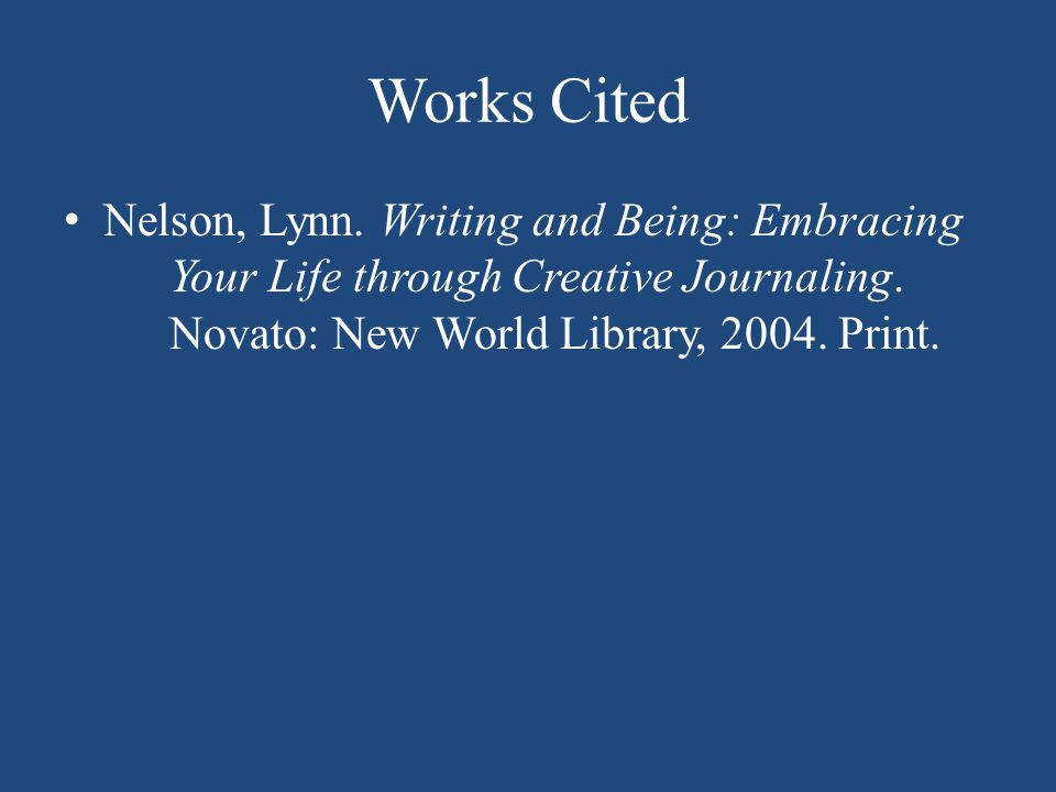Works Cited Nelson, Lynn.Writing and Being: Embracing Your Life through Creative Journaling.