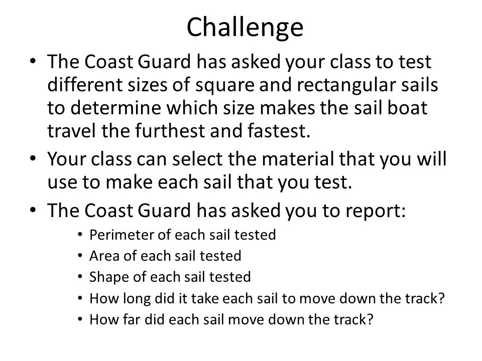 Challenge The Coast Guard has asked your class to test different sizes of square and rectangular sails to determine which size makes the sail boat travel the furthest and fastest.