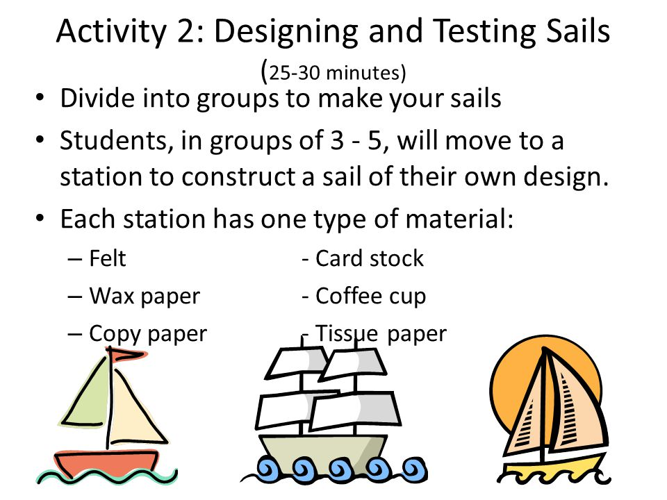 Activity 2: Designing and Testing Sails ( 25-30 minutes) Divide into groups to make your sails Students, in groups of 3 - 5, will move to a station to construct a sail of their own design.