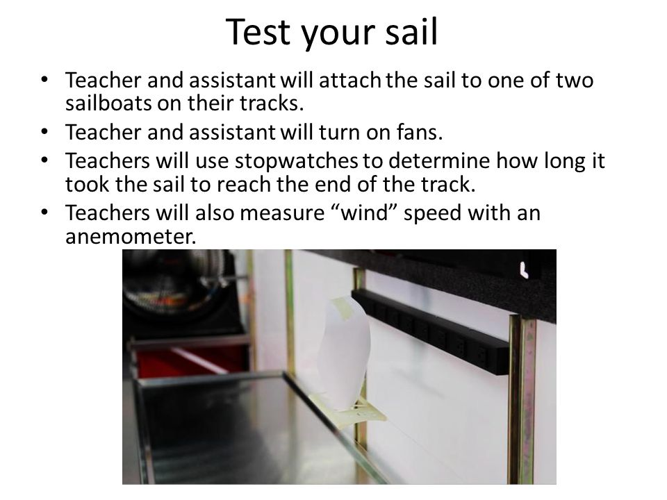 Test your sail Teacher and assistant will attach the sail to one of two sailboats on their tracks.