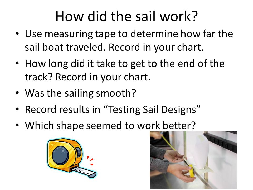 How did the sail work. Use measuring tape to determine how far the sail boat traveled.