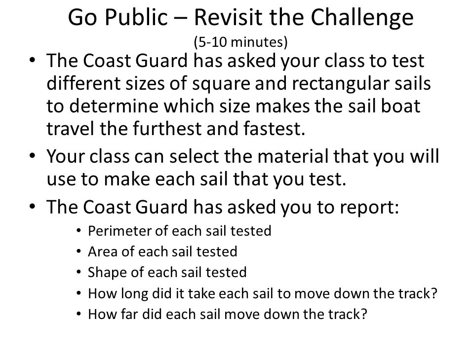 Go Public – Revisit the Challenge (5-10 minutes) The Coast Guard has asked your class to test different sizes of square and rectangular sails to determine which size makes the sail boat travel the furthest and fastest.