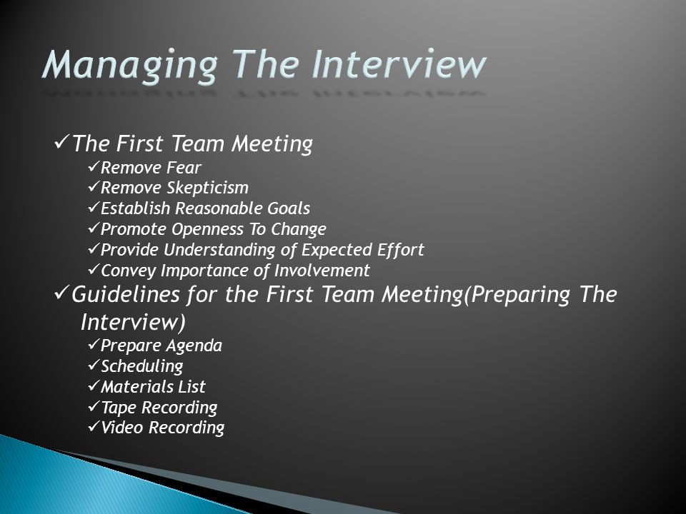 The First Team Meeting Remove Fear Remove Skepticism Establish Reasonable Goals Promote Openness To Change Provide Understanding of Expected Effort Convey Importance of Involvement Guidelines for the First Team Meeting(Preparing The Interview) Prepare Agenda Scheduling Materials List Tape Recording Video Recording