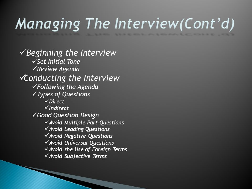 Beginning the Interview Set Initial Tone Review Agenda Conducting the Interview Following the Agenda Types of Questions Direct Indirect Good Question