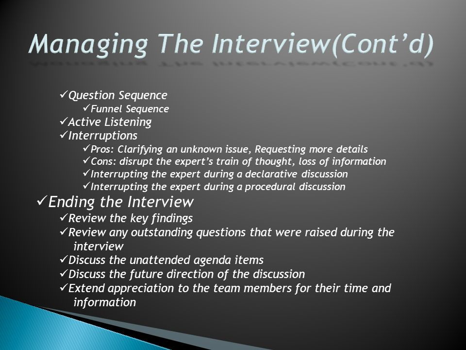 Question Sequence Funnel Sequence Active Listening Interruptions Pros: Clarifying an unknown issue, Requesting more details Cons: disrupt the expert's train of thought, loss of information Interrupting the expert during a declarative discussion Interrupting the expert during a procedural discussion Ending the Interview Review the key findings Review any outstanding questions that were raised during the interview Discuss the unattended agenda items Discuss the future direction of the discussion Extend appreciation to the team members for their time and information