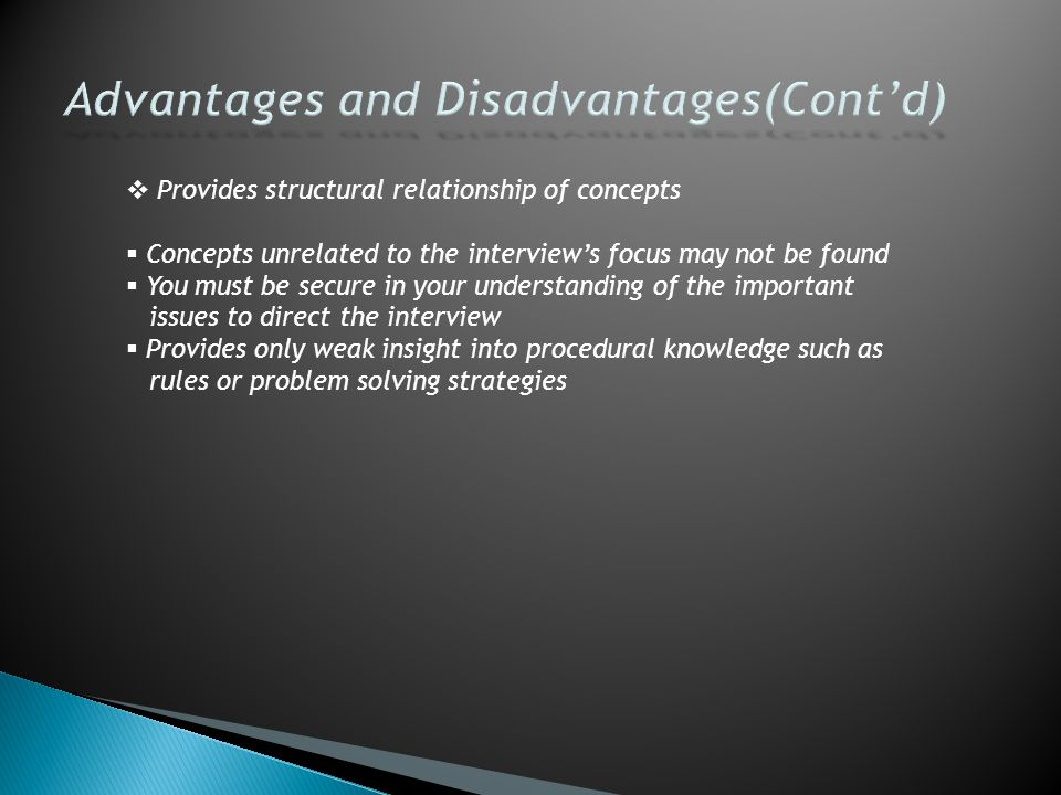  Provides structural relationship of concepts  Concepts unrelated to the interview's focus may not be found  You must be secure in your understanding of the important issues to direct the interview  Provides only weak insight into procedural knowledge such as rules or problem solving strategies