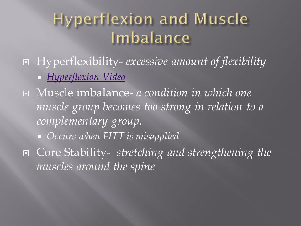  Hyperflexibility- excessive amount of flexibility  Hyperflexion Video Hyperflexion Video  Muscle imbalance- a condition in which one muscle group becomes too strong in relation to a complementary group.