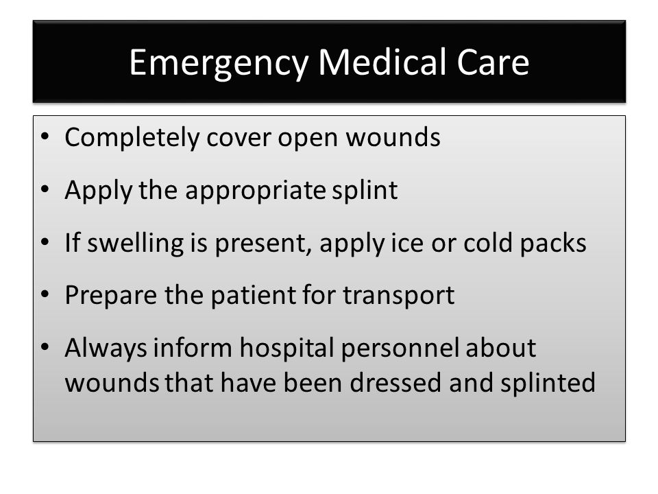 Emergency Medical Care Completely cover open wounds Apply the appropriate splint If swelling is present, apply ice or cold packs Prepare the patient f