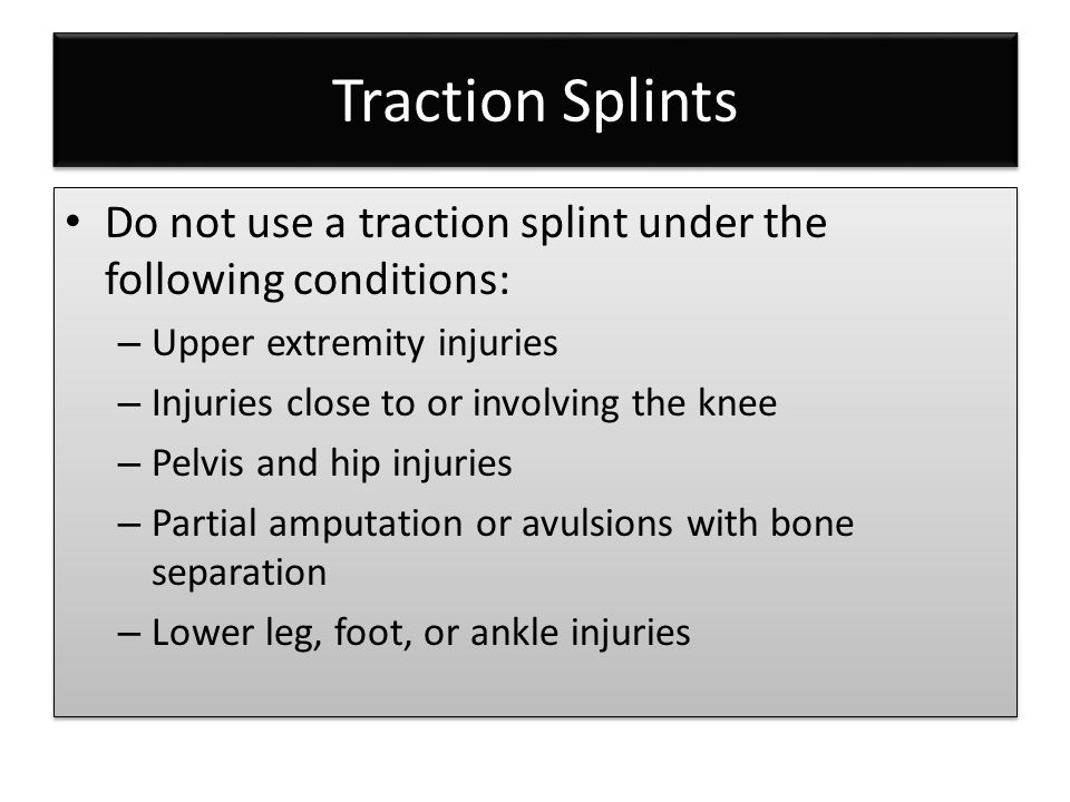 Traction Splints Do not use a traction splint under the following conditions: – Upper extremity injuries – Injuries close to or involving the knee – P
