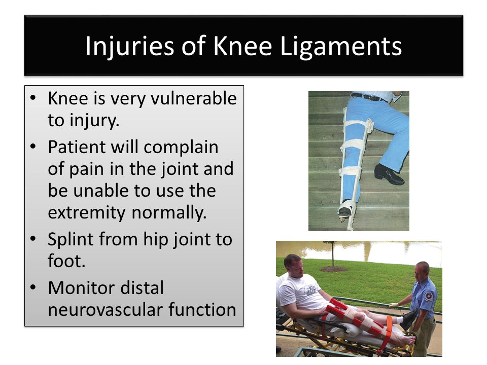 Injuries of Knee Ligaments Knee is very vulnerable to injury. Patient will complain of pain in the joint and be unable to use the extremity normally.