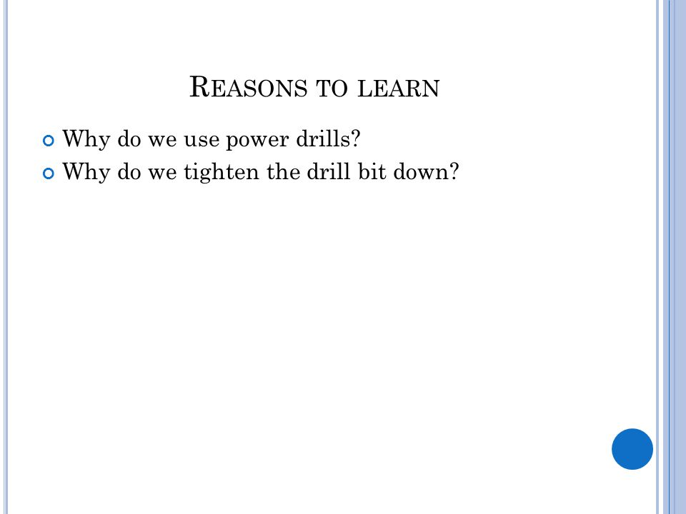 R EASONS TO LEARN Why do we use power drills Why do we tighten the drill bit down