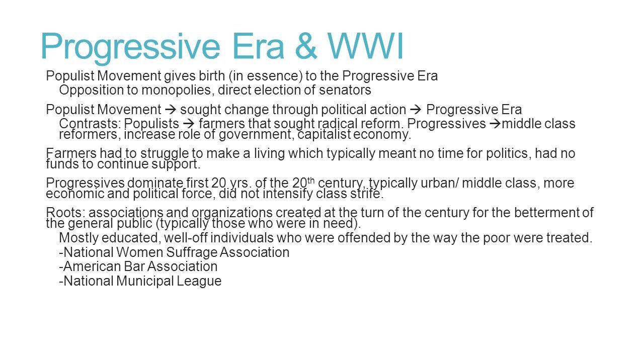 Progressive Era & WWI Populist Movement gives birth (in essence) to the Progressive Era Opposition to monopolies, direct election of senators Populist