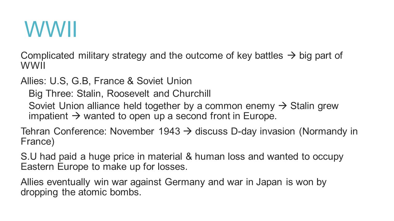 WWII Complicated military strategy and the outcome of key battles  big part of WWII Allies: U.S, G.B, France & Soviet Union Big Three: Stalin, Roosev