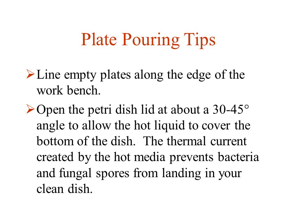 Plate Pouring Tips  Line empty plates along the edge of the work bench.  Open the petri dish lid at about a 30-45° angle to allow the hot liquid to