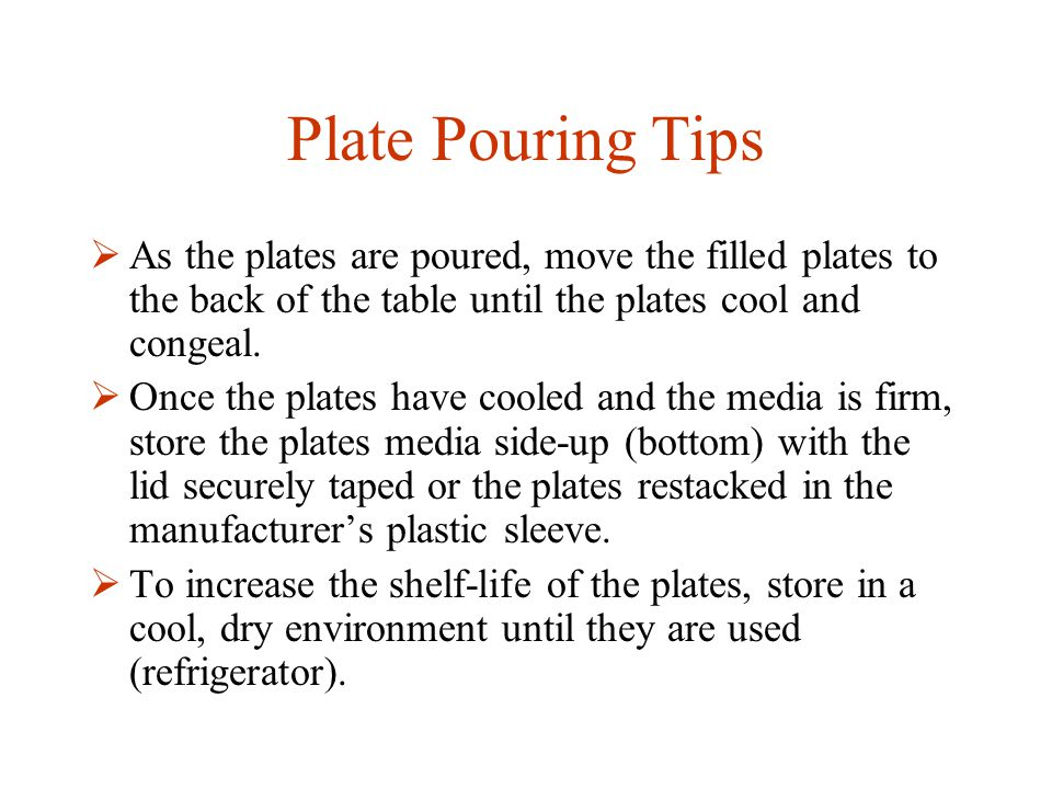 Plate Pouring Tips  As the plates are poured, move the filled plates to the back of the table until the plates cool and congeal.  Once the plates ha