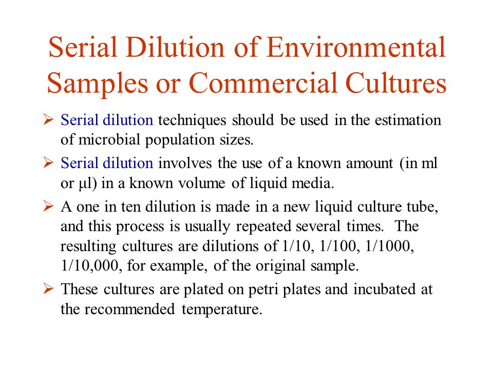 Serial Dilution of Environmental Samples or Commercial Cultures  Serial dilution techniques should be used in the estimation of microbial population