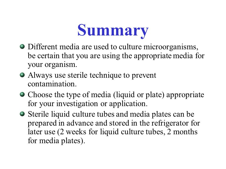 Summary Different media are used to culture microorganisms, be certain that you are using the appropriate media for your organism. Always use sterile