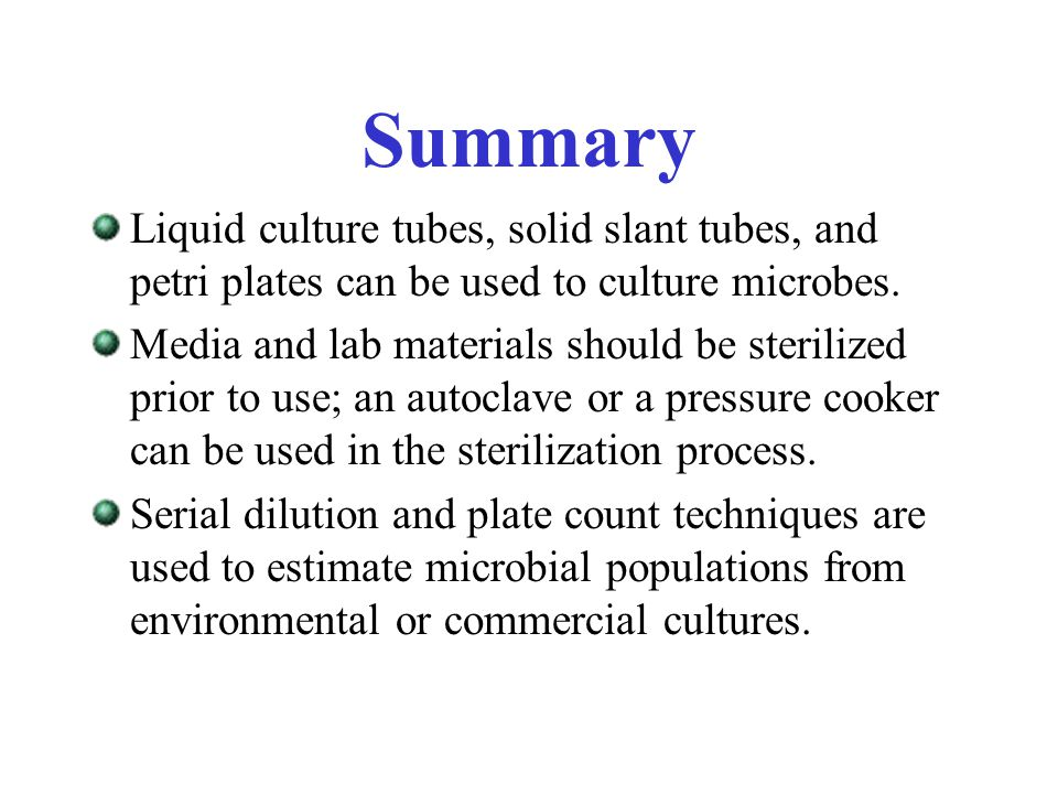 Summary Liquid culture tubes, solid slant tubes, and petri plates can be used to culture microbes. Media and lab materials should be sterilized prior