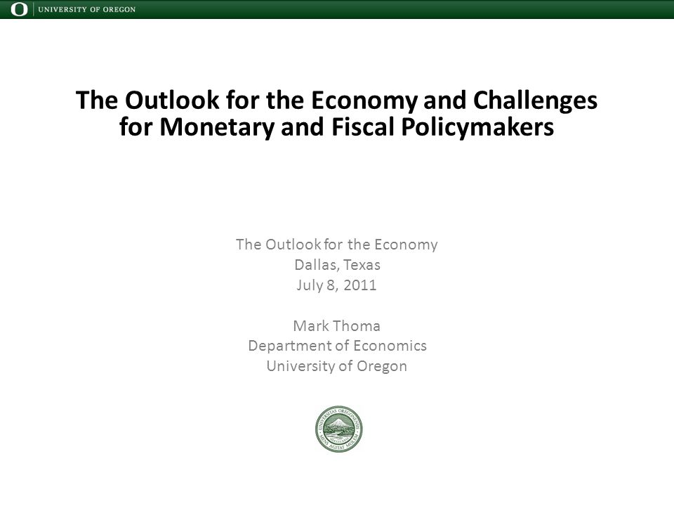 The Outlook for the Economy and Challenges for Monetary and Fiscal Policymakers The Outlook for the Economy Dallas, Texas July 8, 2011 Mark Thoma Department of Economics University of Oregon